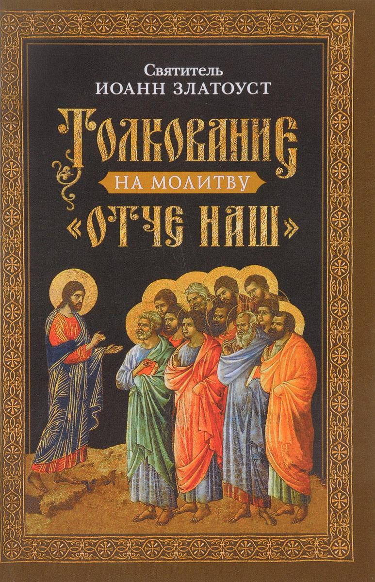 """Святитель Иоанн Златоуст Толкование на молитву """"Отче наш"""""""