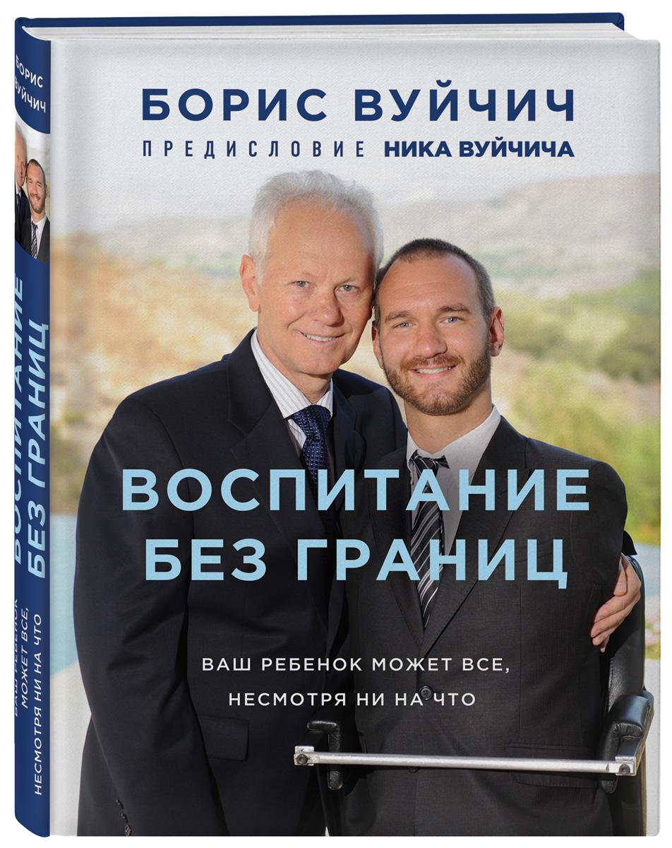 Борис Вуйчич Воспитание без границ. Ваш ребенок может все, несмотря ни на что