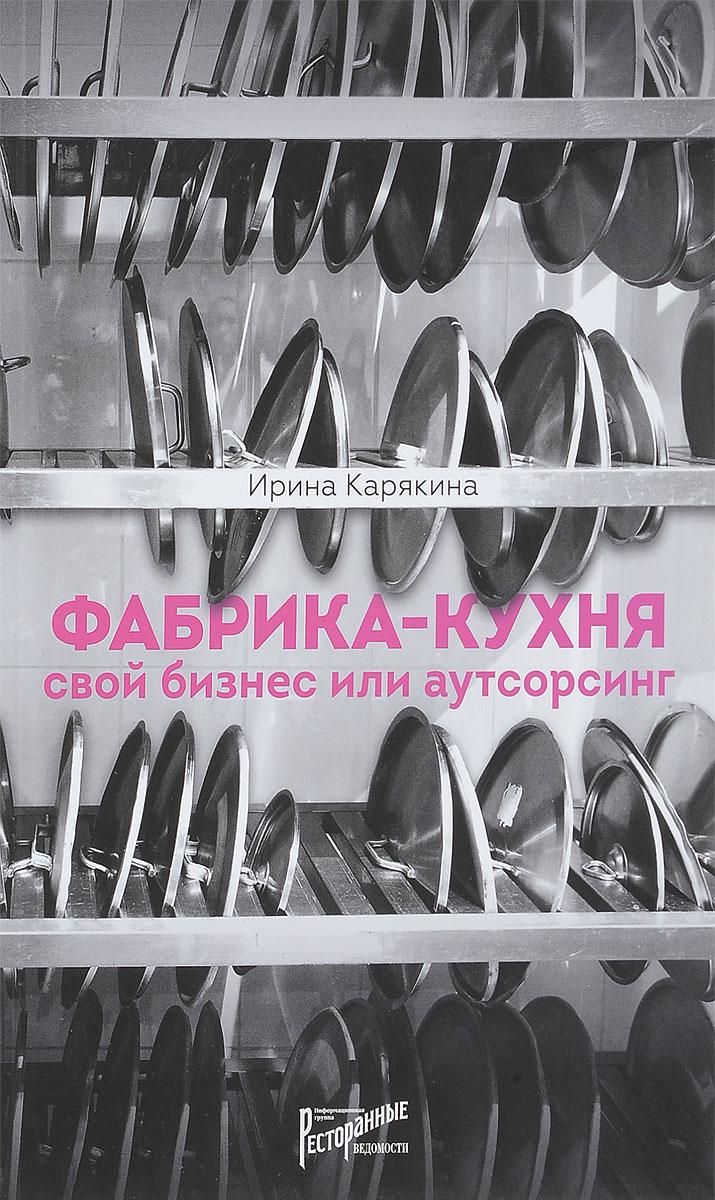 Ирина Карякина Фабрика-кухня. свой бизнес или аутсорсинг