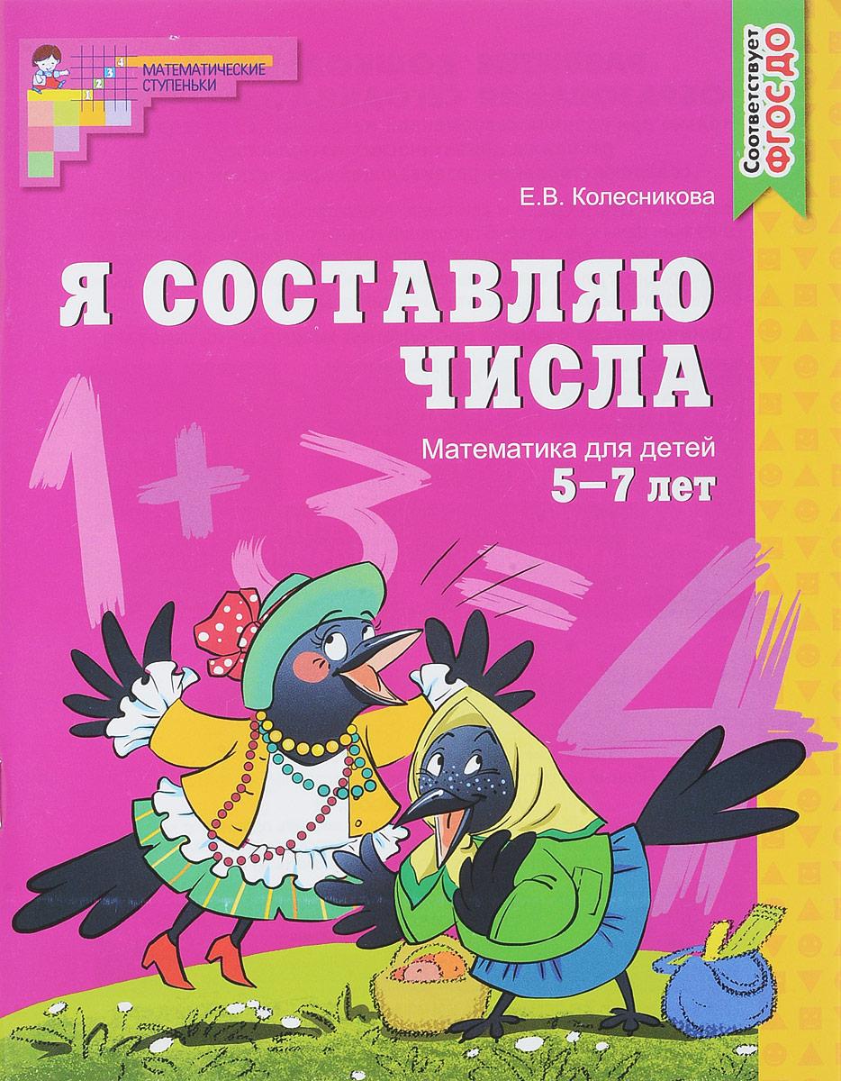 Е. В. Колесникова Я составляю числа. Математика для детей 5-7 лет математические ступеньки пособие для детей 5 7 лет