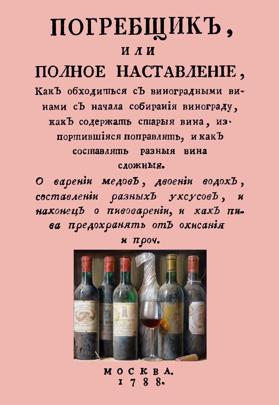 В. Левшин Погребщик, или полное наставление, как обходиться с виноградными винами с начала собирания винограда, как содержать старые вина, испортившиеся поправлять, и как составлять разные вина сложные