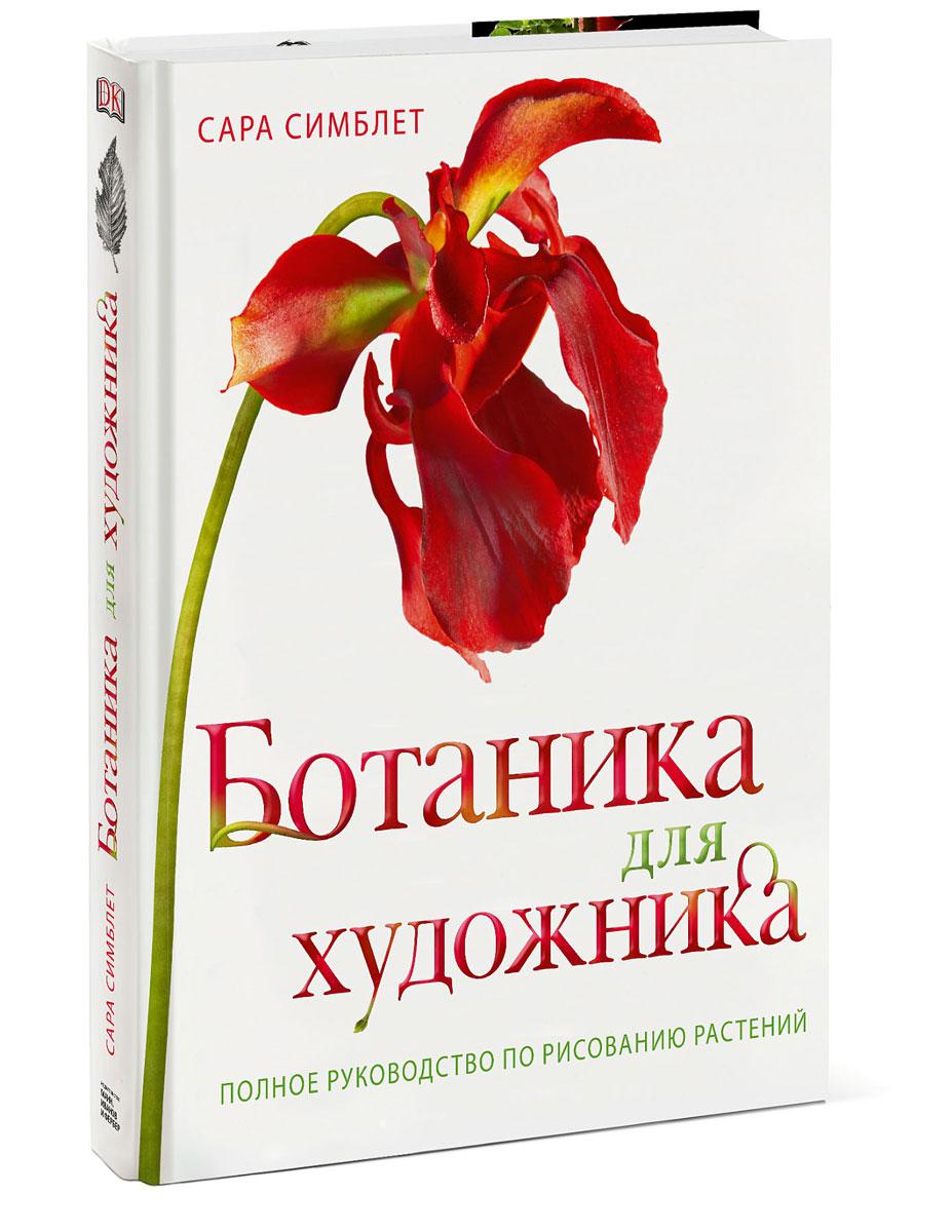 Сара Симблет Ботаника для художника. Полное руководство по рисованию растений