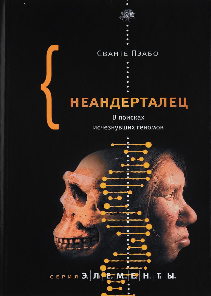 Сванте Пэабо Неандерталец. В поисках исчезнувших геномов