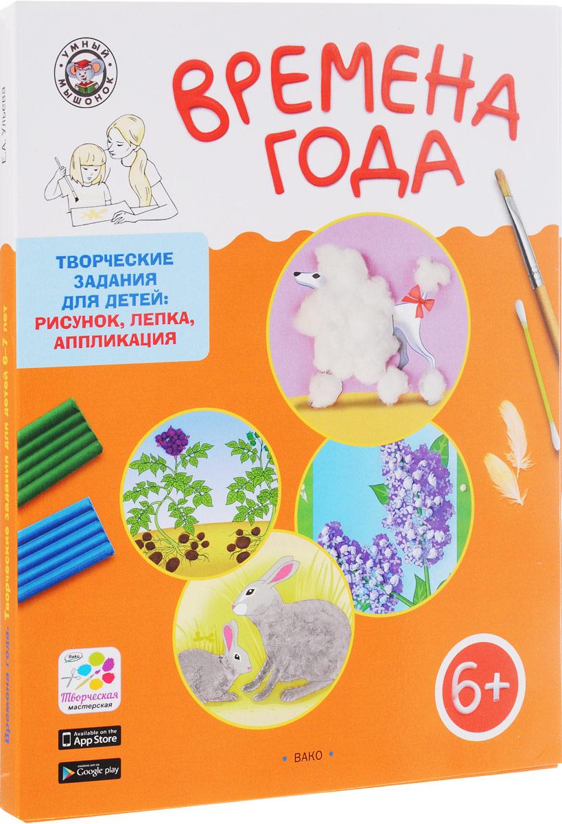 Е. А. Ульева Времена года. Творческие задания для детей 6-7 лет е а ульева творческие задания раскрашивание лепка аппликация