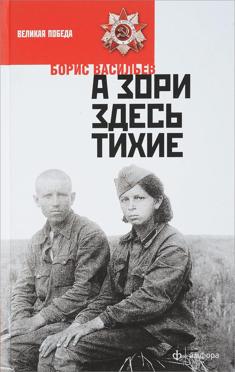 Борис Васильев А зори здесь тихие борис васильев великолепная шестерка