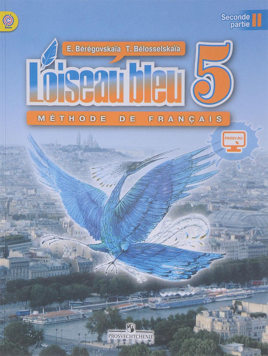 Береговская Э. М, Белосельская Т. В. L'oiseau bleu 5: Methode de francais: Partie 2 / Французский язык. 5 класс. Учебник. В 2-х частях. Часть 2 елена фефелова практический курс второго иностранного языка французский язык часть 2
