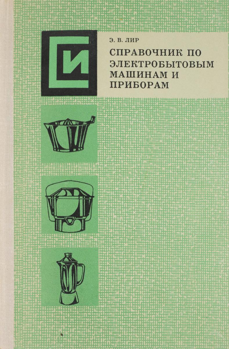 Лир Э. Справочник по электробытовым машинам и приборам