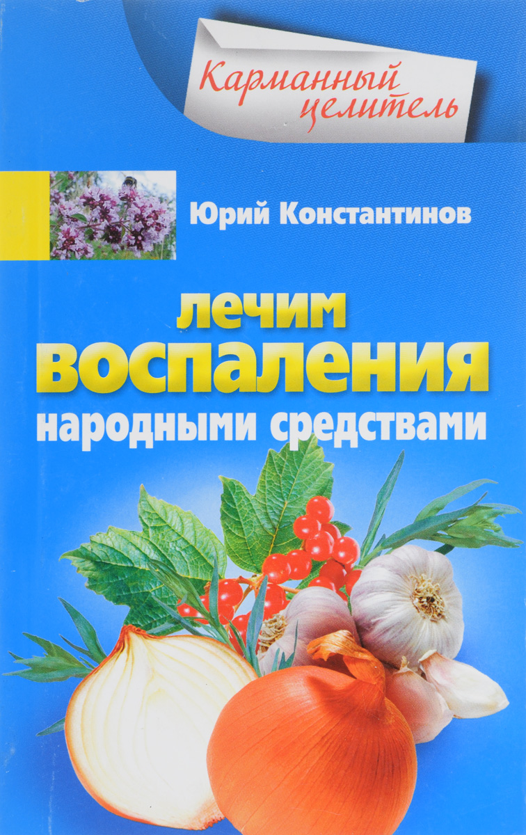 Юрий Константинов Лечим воспаления народными средствами константинов юрий лекарственная зелень