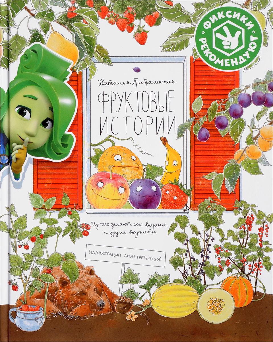 цена на Наталья Преображенская Фруктовые истории. Из чего делают сок, варенье и другие вкусности