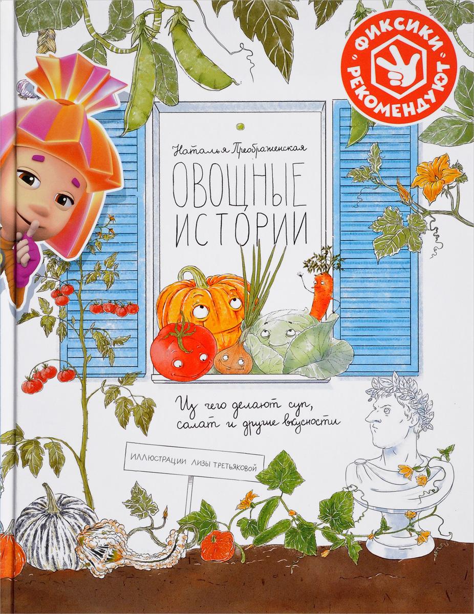 цена на Наталья Преображенская Овощные истории. Из чего делают суп, салат и другие вкусности