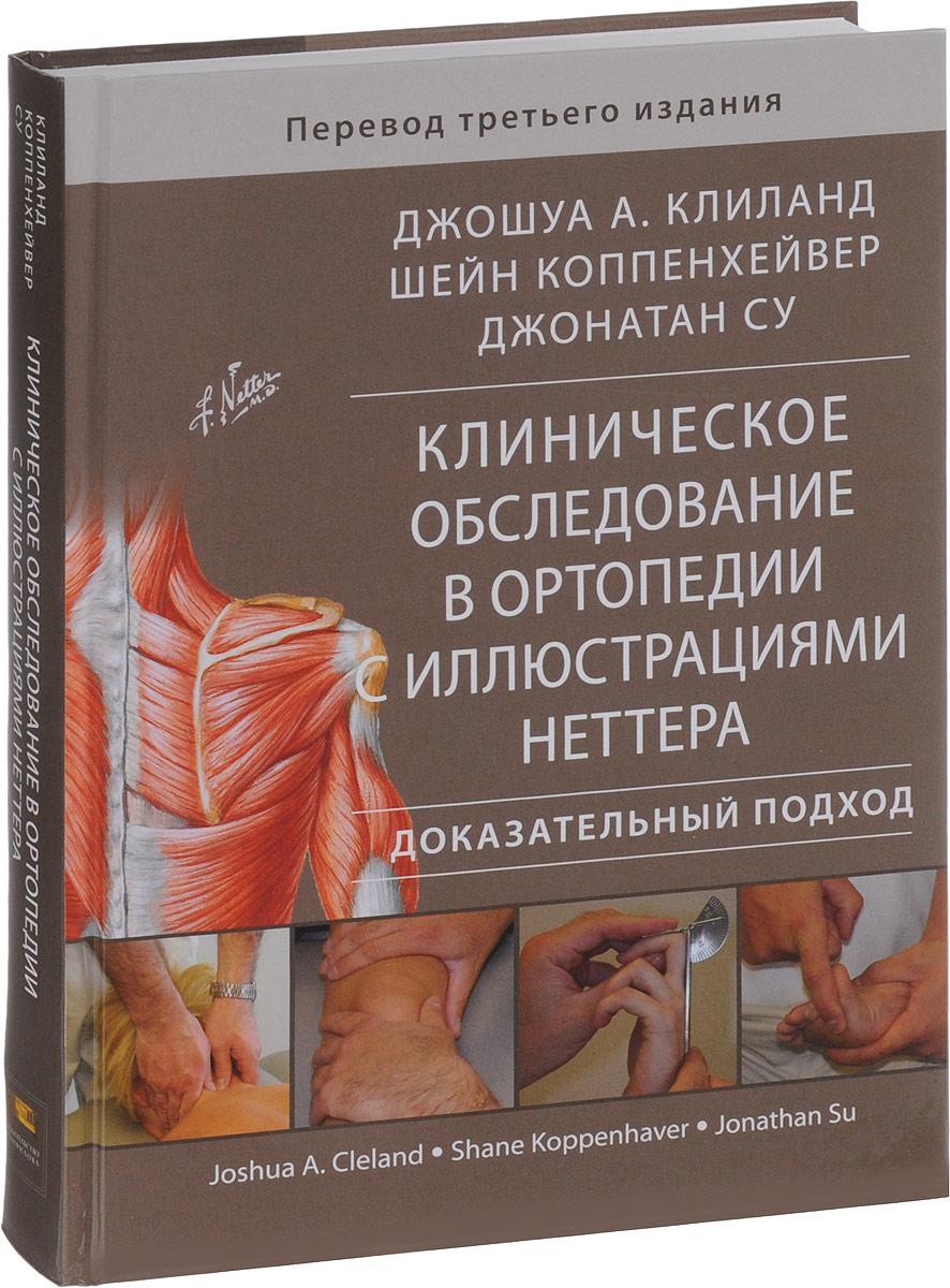Джошуа А. Клиланд, Шейн Коппенхейвер, Джонатан Су Клиническое обследование в ортопедии с иллюстрациями Неттера. Доказательный подход бауэр р кершбаумер ф пойзель з оперативные доступы в траматологии и ортопедии