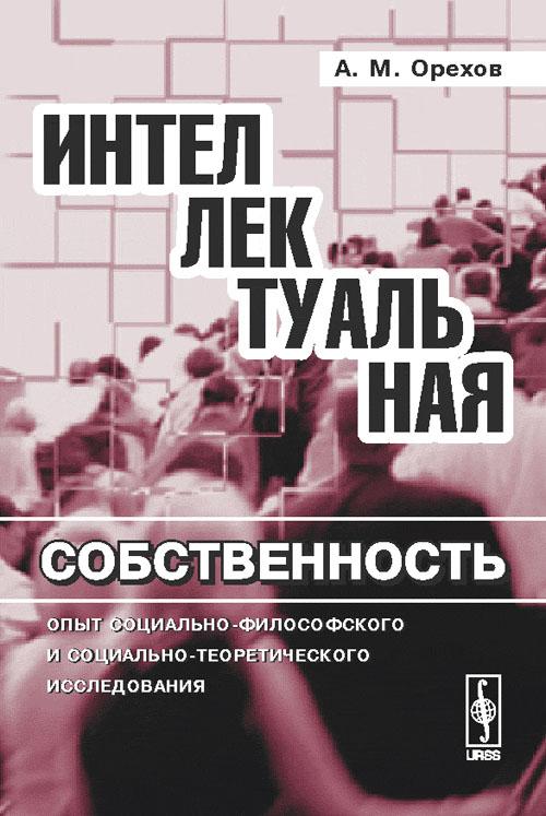 А. М. Орехов Интеллектуальная собственность. Опыт социально-философского и социально-теоретического исследования цена