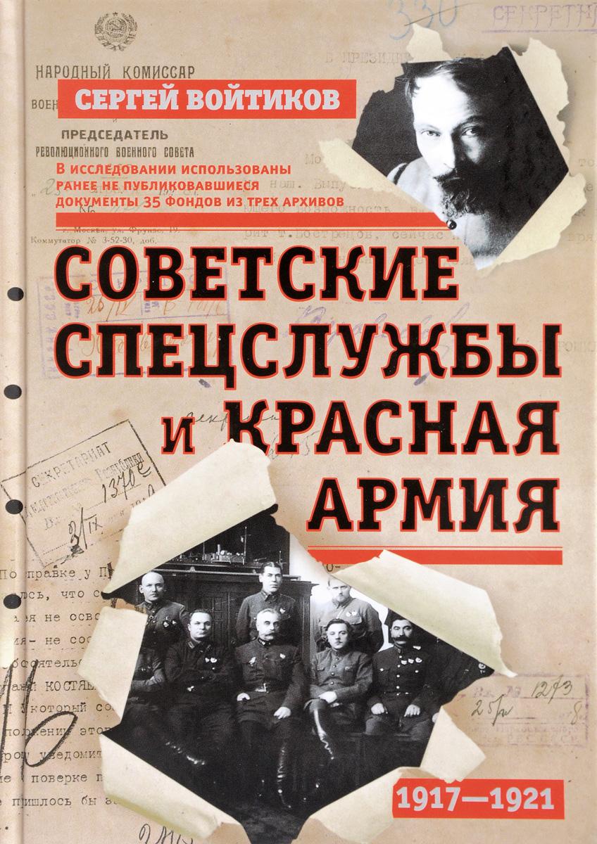 Сергей Войтиков Советские спецслужбы и Красная Армия. 1917-1921 цена и фото
