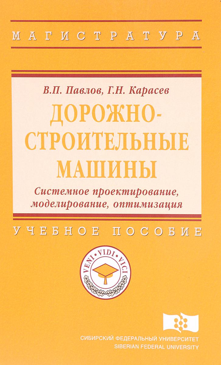 В. П. Павлов, Г. Н. Карасев Дорожно-строительные машины. Системное проектирование, моделирование, оптимизация. Учебное пособие