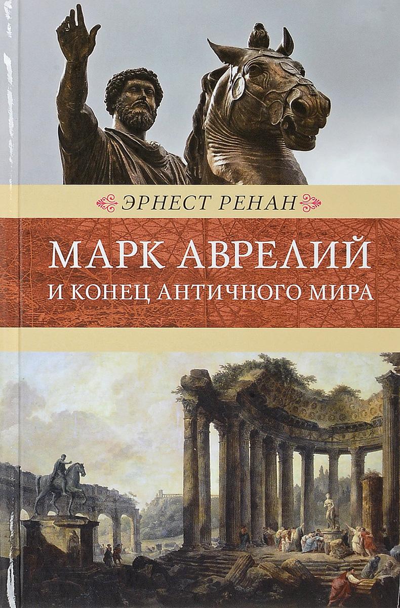 Э. Ренан Марк Аврелий и конец античного мира. Венценосцы