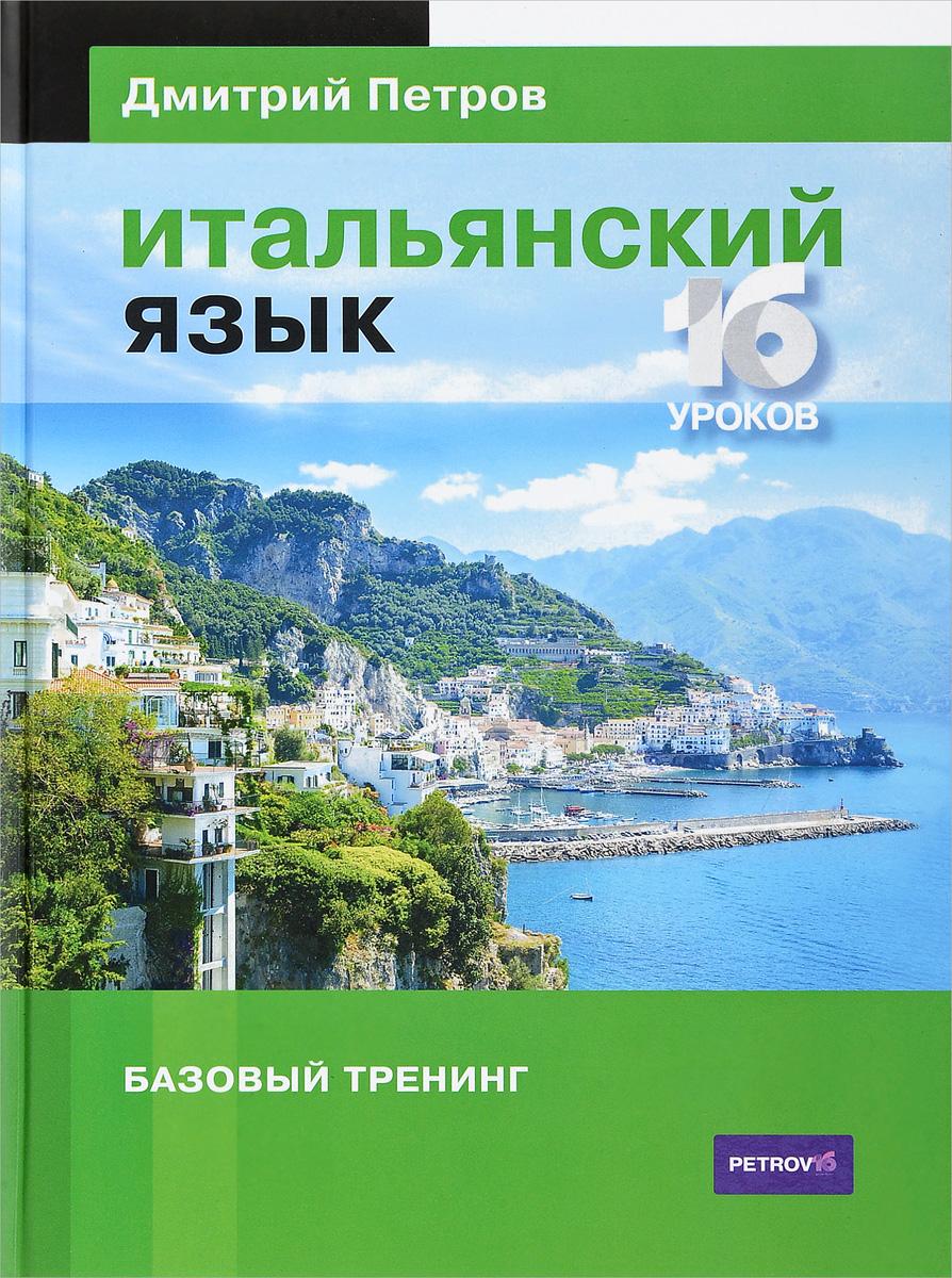 Дмитрий Петров Итальянский язык. 16 уроков. Базовый тренинг