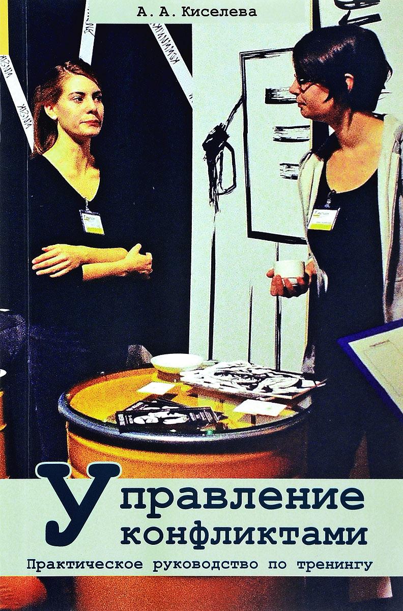 А. А. Киселева Управление конфликтами. Практическое руководство по тренингу