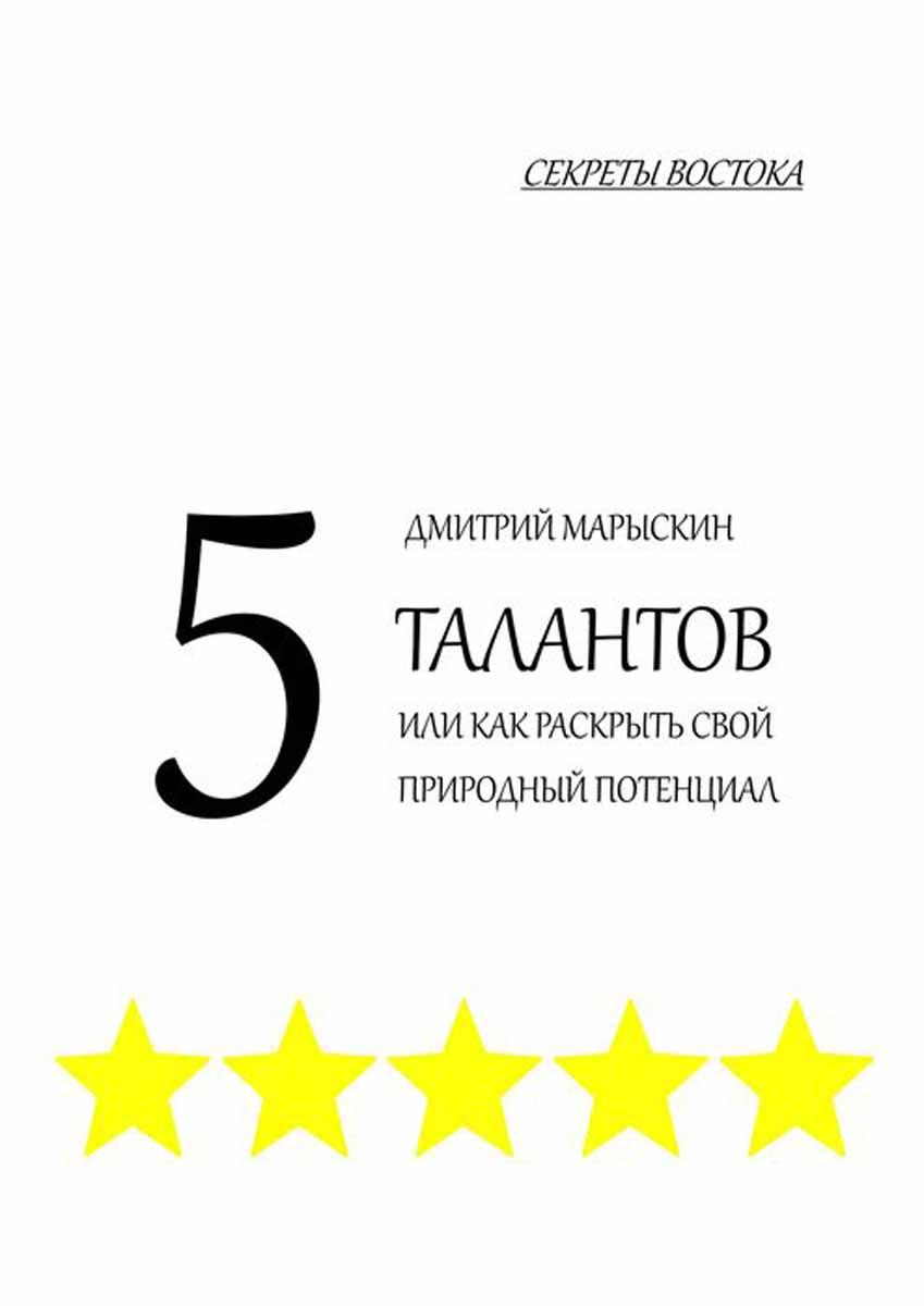 Марыскин Дмитрий 5 талантов, или Как раскрыть свой природный потенциал. Секреты Востока