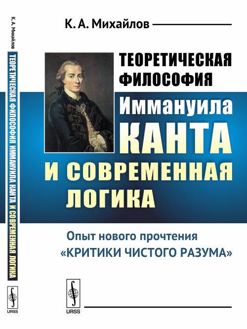 К. А. Михайлов Теоретическая философия Иммануила Канта и современная логика. Опыт нового прочтения «Критики чистого разума»