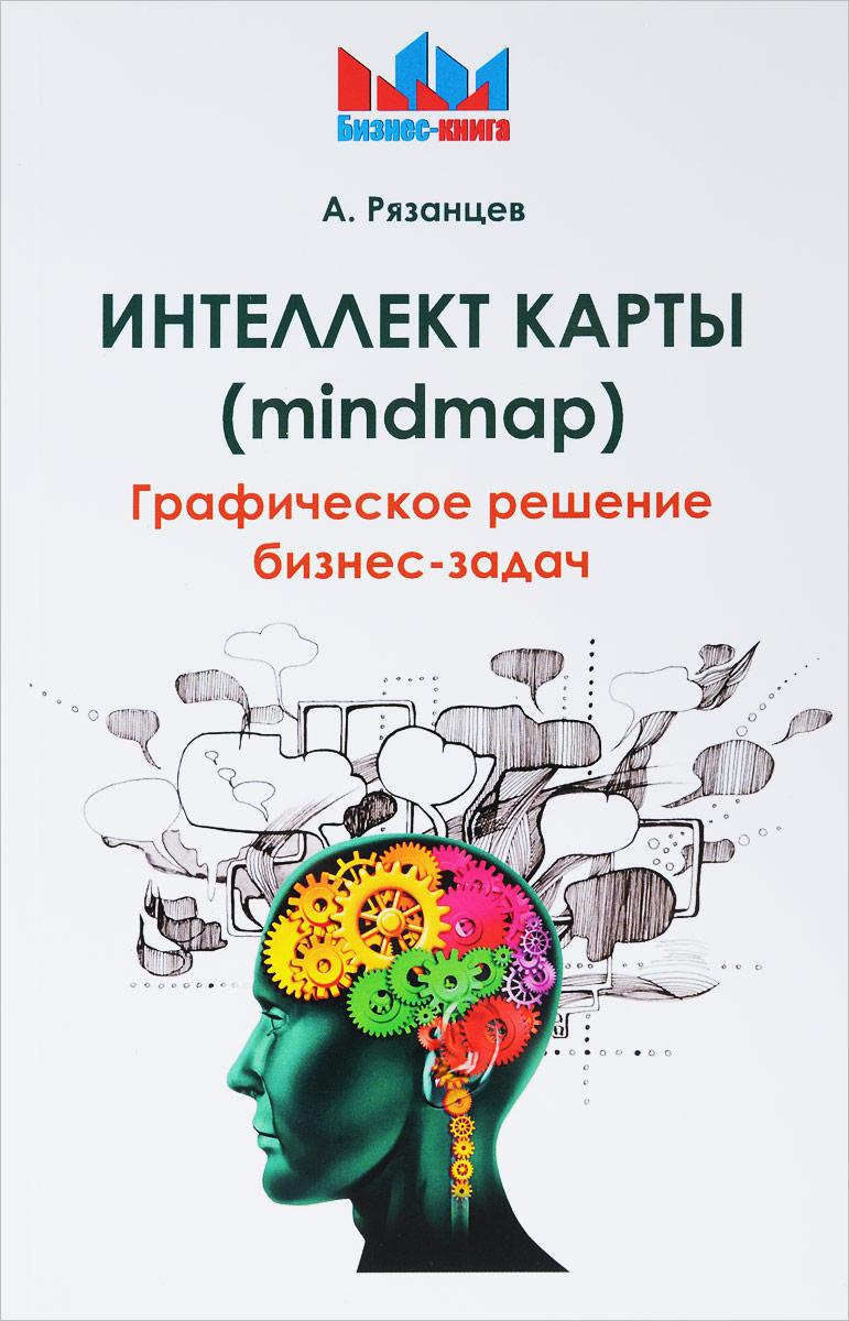 А. Рязанцев Интеллект карты (mindmap). Графическое решение бизнес-задач рязанцев алексей ментальные карты для бизнеса