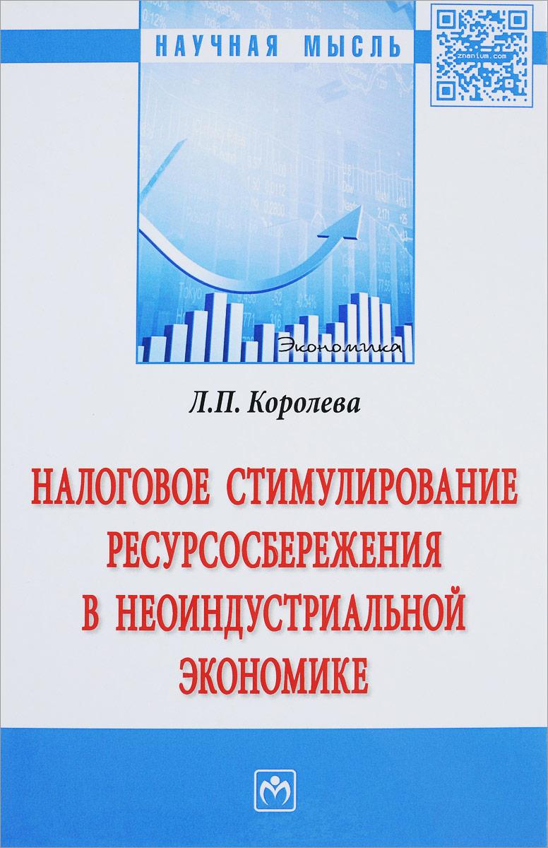 Л. П. Королева Налоговое стимулирование ресурсосбережения в неоиндустриальной экономике алисенов а налоговое стимулирование инноваций в экономике россии монография