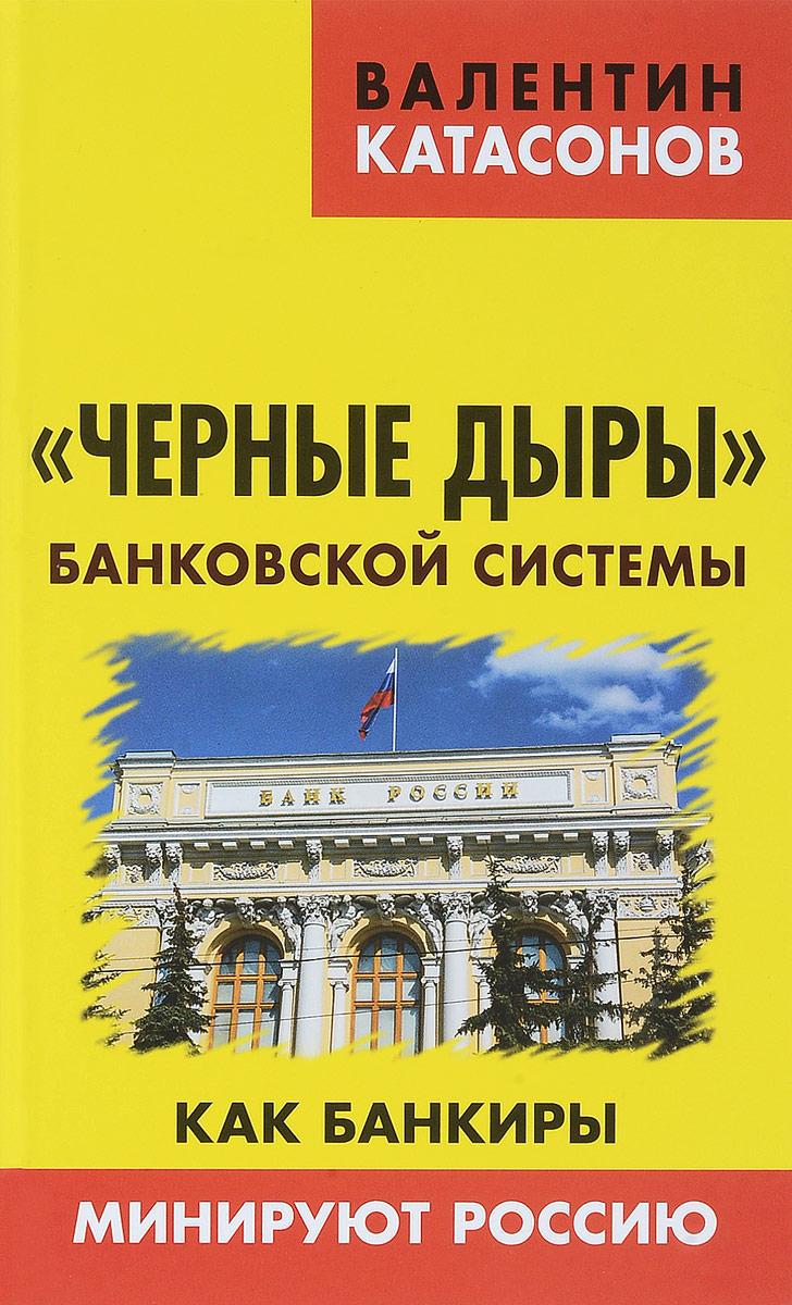 """Книга """"Черные дыры"""" банковской системы. Как банкиры минируют Россию. Валентин Катасонов"""