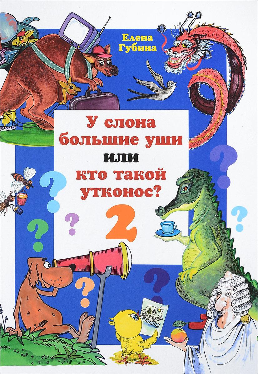 Елена Губина У слона большие уши, или кто такой утконос?