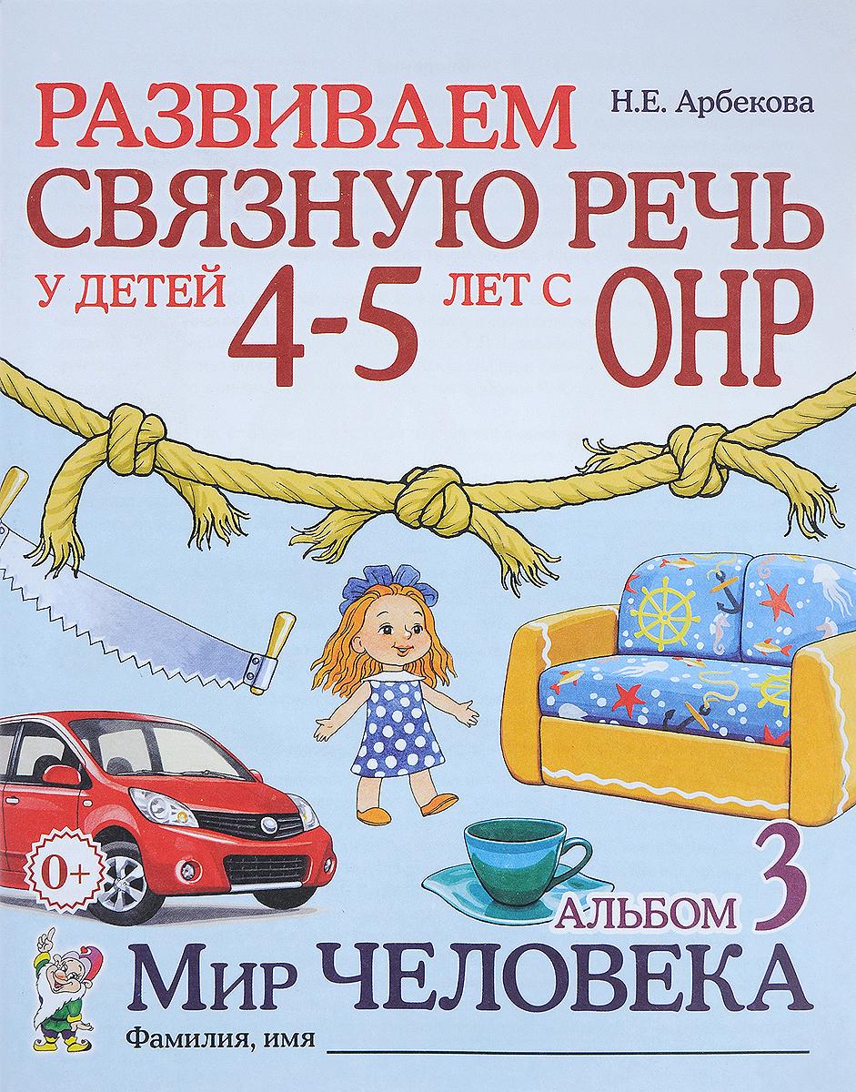 Н. Е. Арбекова Развиваем связную речь у детей 4-5 лет с ОНР. Альбом 3. Мир человека