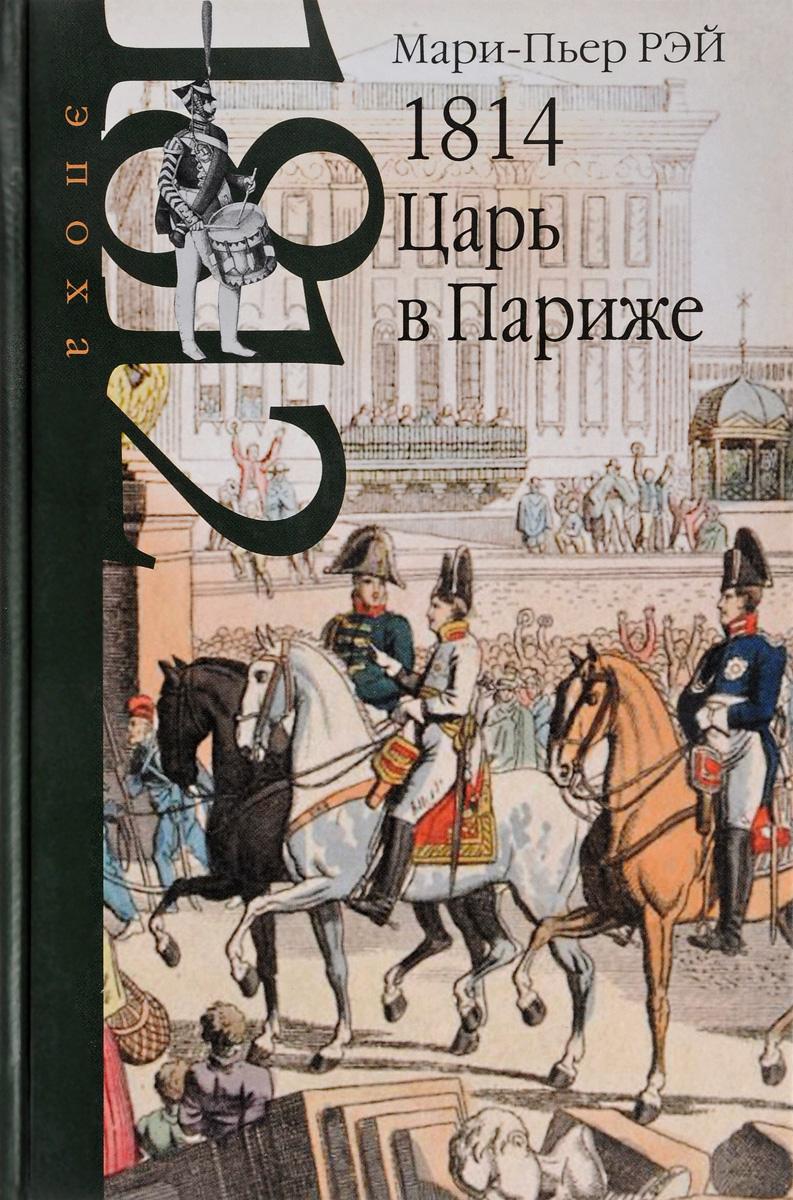 Мари-Пьер РЭЙ 1814. Царь в Париже