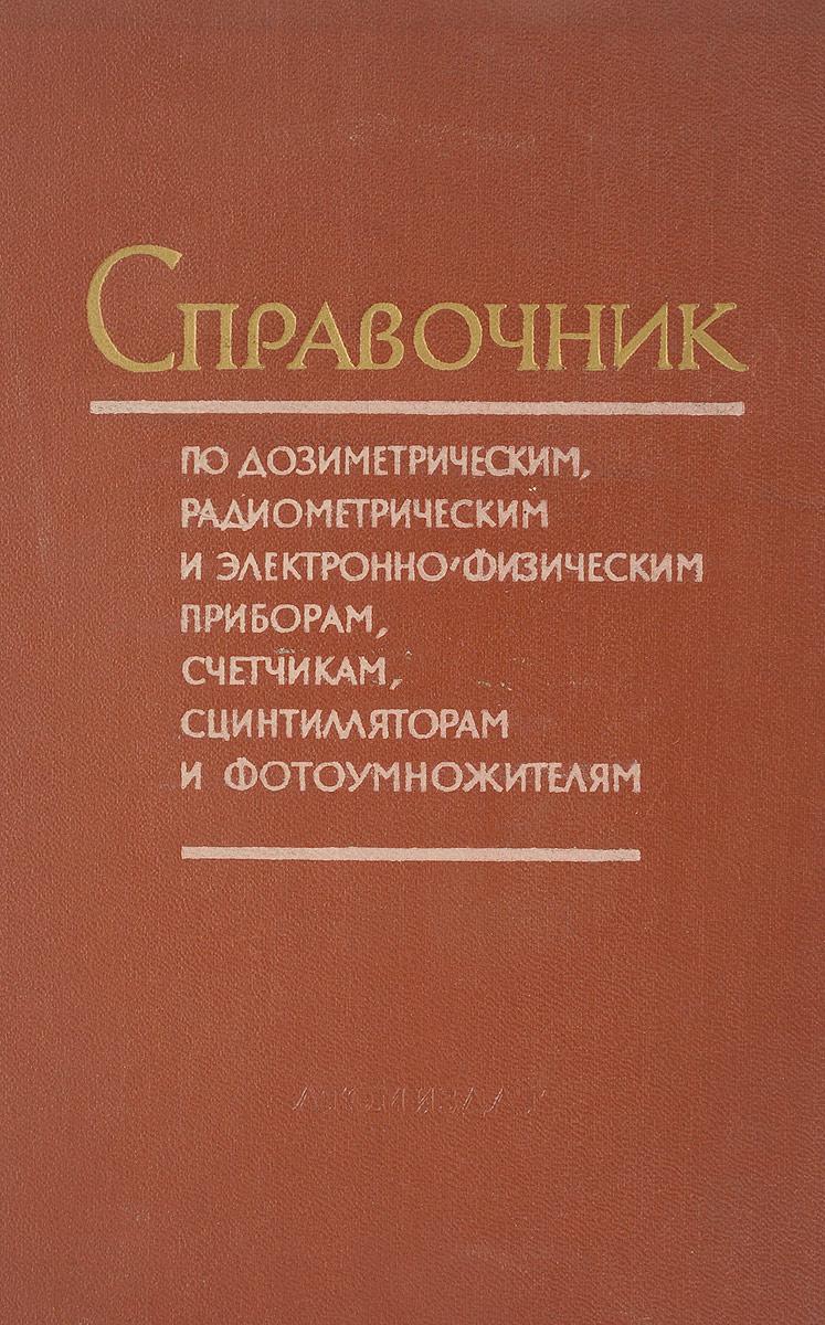 Справочник по дозиметрическим, радиометрическим и электронно-физическим приборам, счетчикам, сцинтилляторам и фотоумножателям