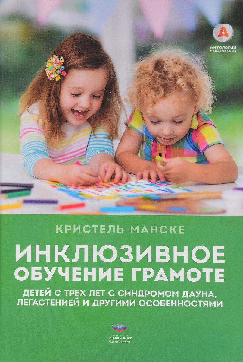 Кристель Манске Инклюзивное обучение грамоте детей с трех лет с синдромом Дауна, легастенией и другими особенностями
