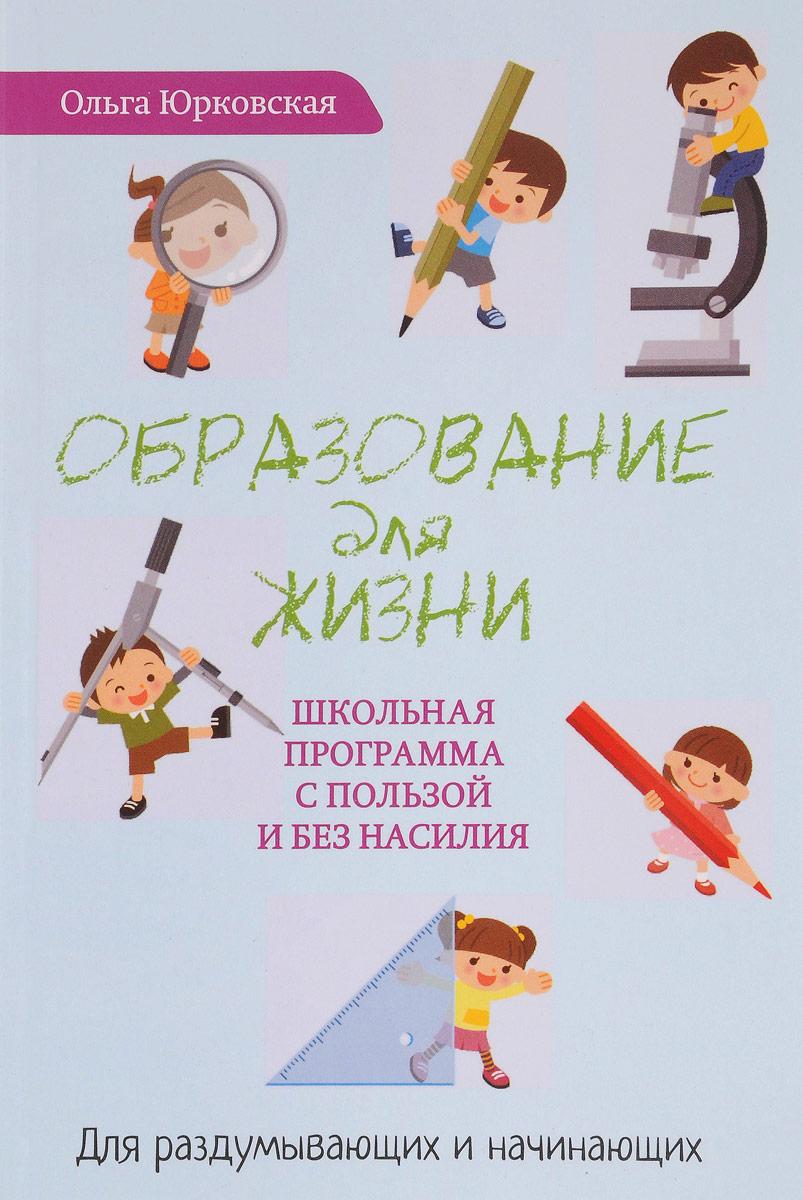 Ольга Юрковская Образование для жизни. Школьная программа с пользой и без насилия