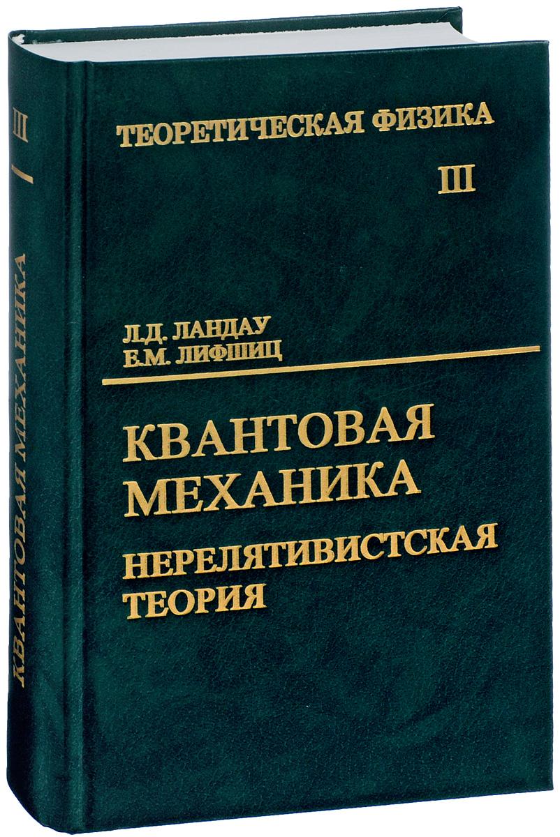 Л. Д. Ландау, Е. М. Лифшиц Теоретическая физика. В 10 томах. Том 3. Квантовая механика. Нерелятивистская теория. Учебное пособие л д ландау теоретическая физика том 2 теория поля