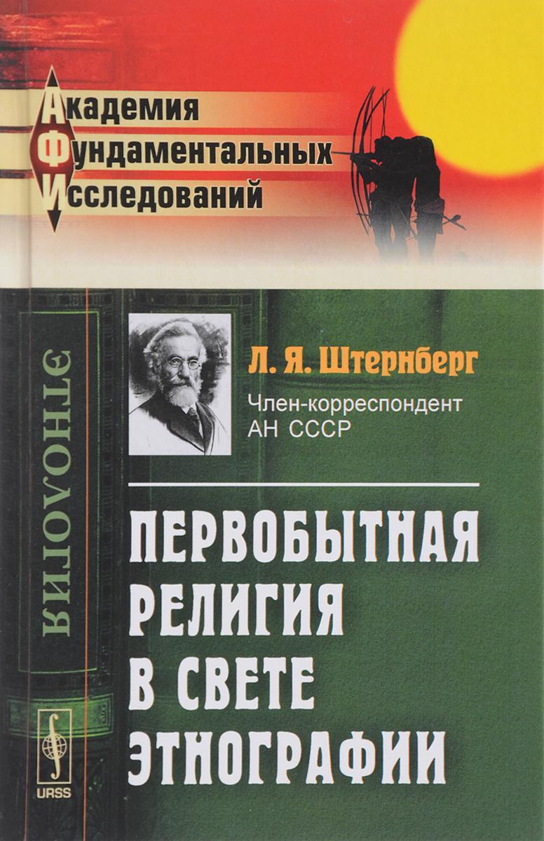 Л. Я. Штернберг Первобытная религия в свете этнографии. Исследования, статьи, лекции