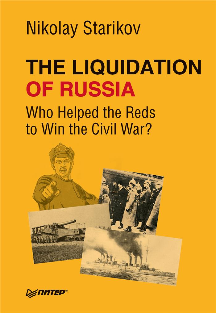 Nikolay Starikov The Liquidation of Russia. Who Helped the Reds to Win the Civil War?