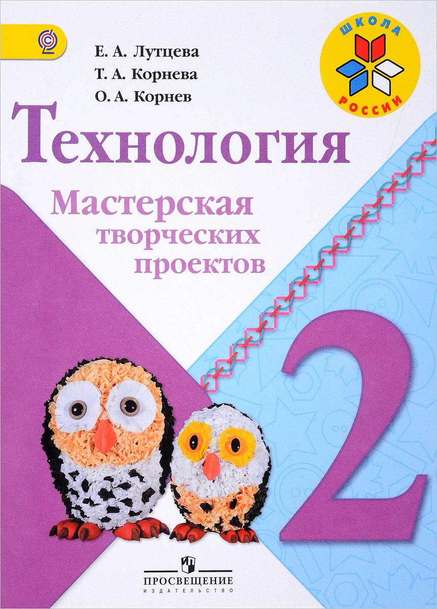 Е. А. Лутцева , Т. А. Корнева, О. А. Корнев Технология. 2 класс. Мастерская творческих проектов