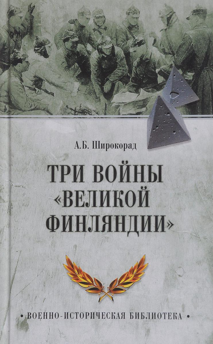А. Б. Широкорад Три войны Великой Финляндии в н барышников вступление финляндии во вторую мировую войну 1940 1941 гг