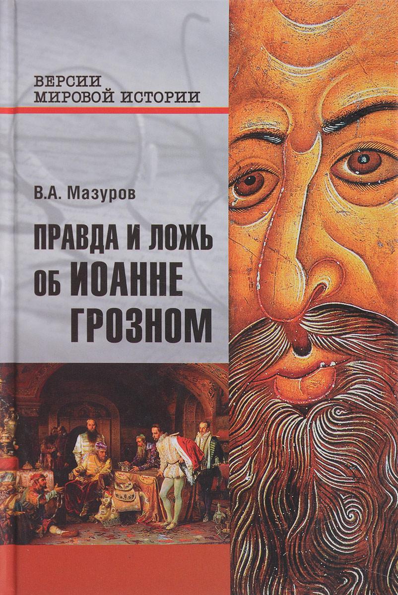 В. А. Мазуров Правда и ложь об Иоанне Грозном
