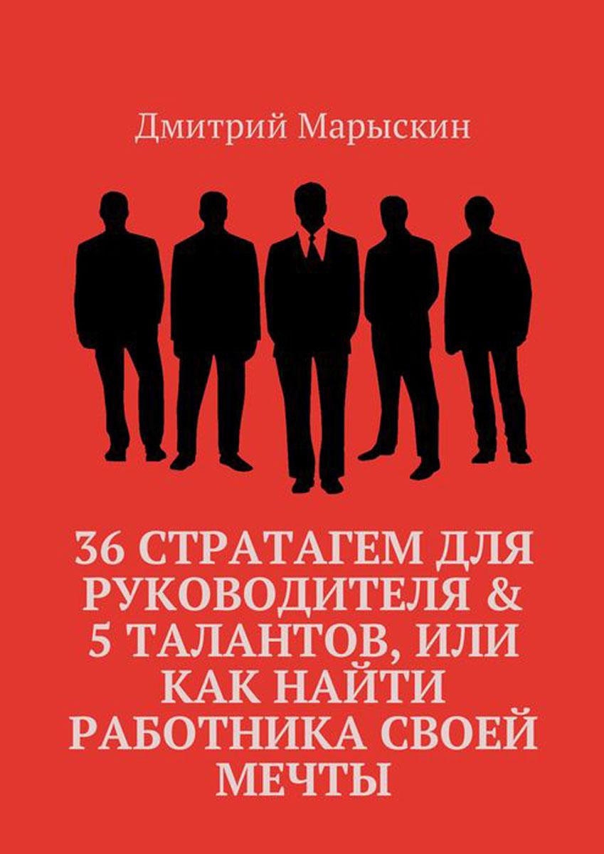 Марыскин Дмитрий. 36 стратагем для руководителя & 5 талантов, или Как найти работника своей мечты