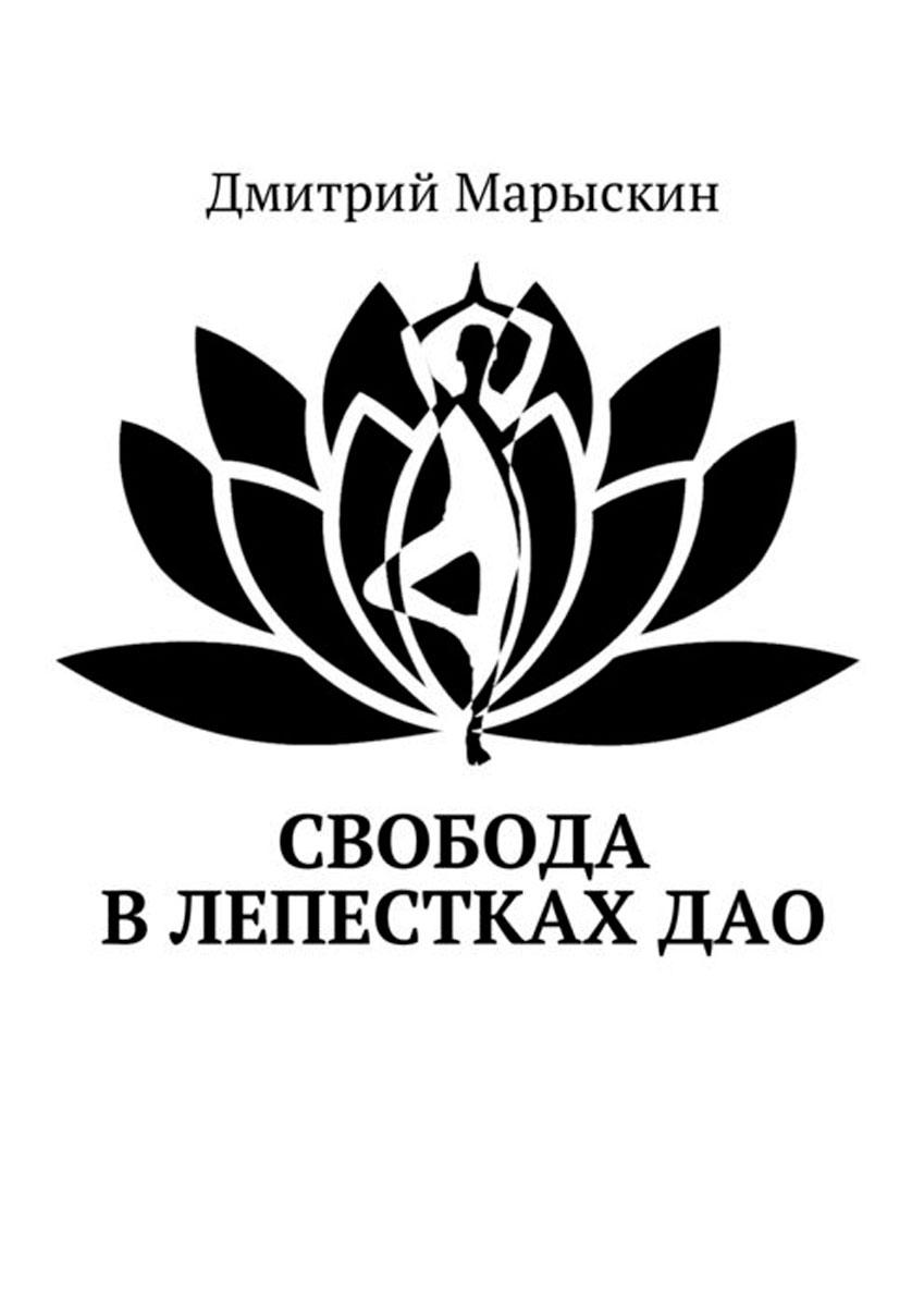 Марыскин Дмитрий Свобода в лепестках Дао марыскин дмитрий дао
