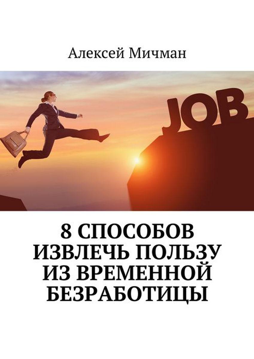 Мичман Алексей 8 способов извлечь пользу из временной безработицы мичман алексей как расставить жизненные приоритеты