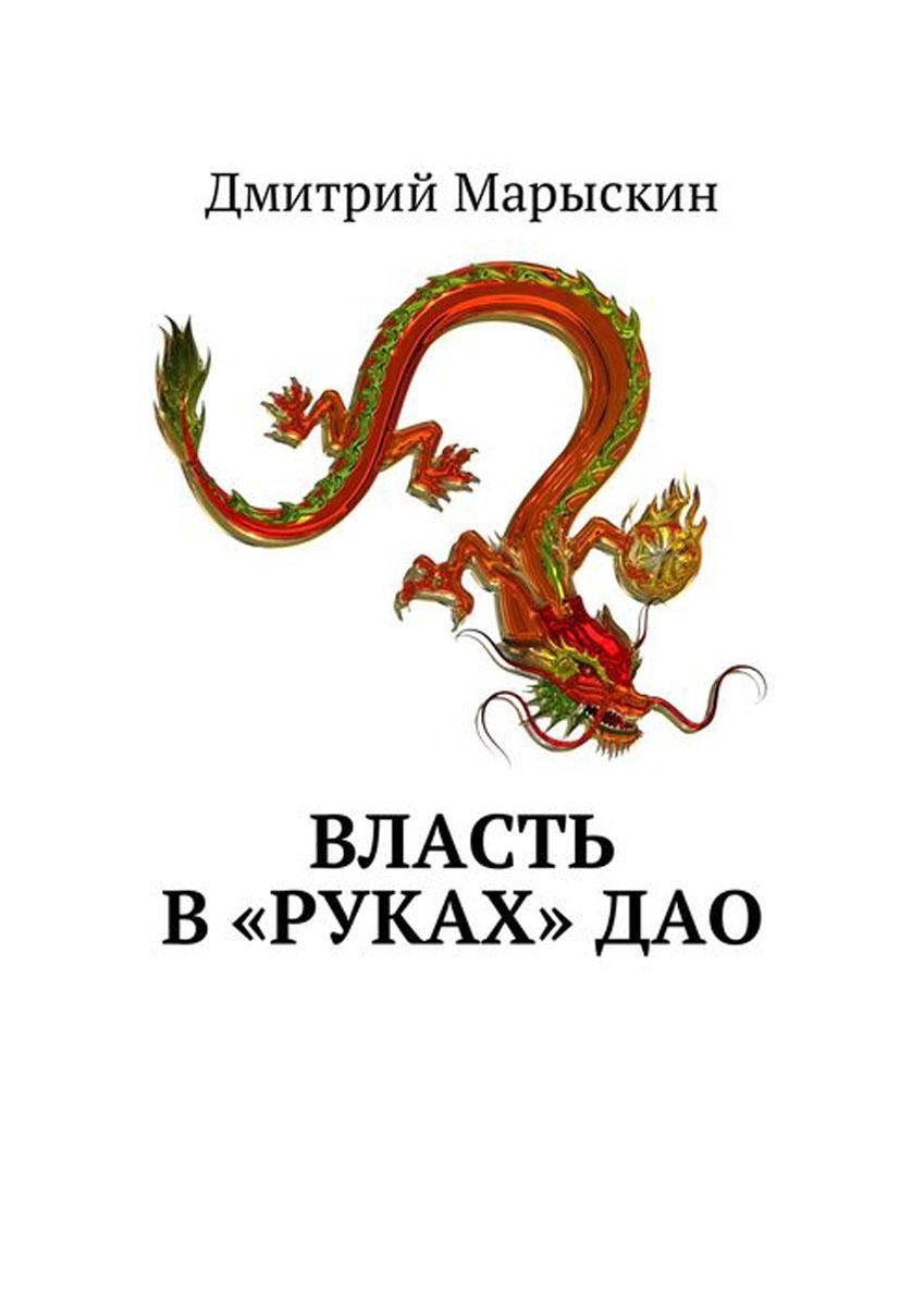Марыскин Дмитрий Власть в «руках» Дао дмитрий марыскин власть дракона–