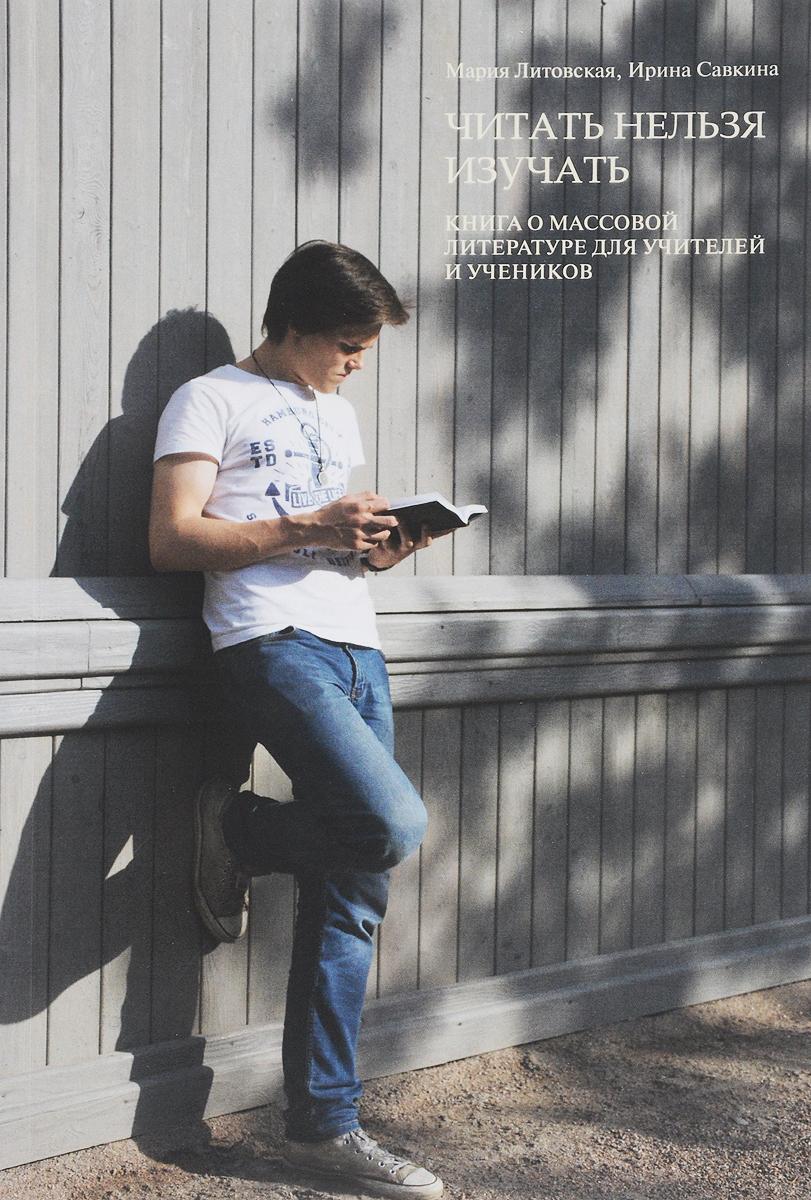 Мария Литовская, Ирина Савкина Читать нельзя изучать. Книга о массовой литературе для учителей и учеников
