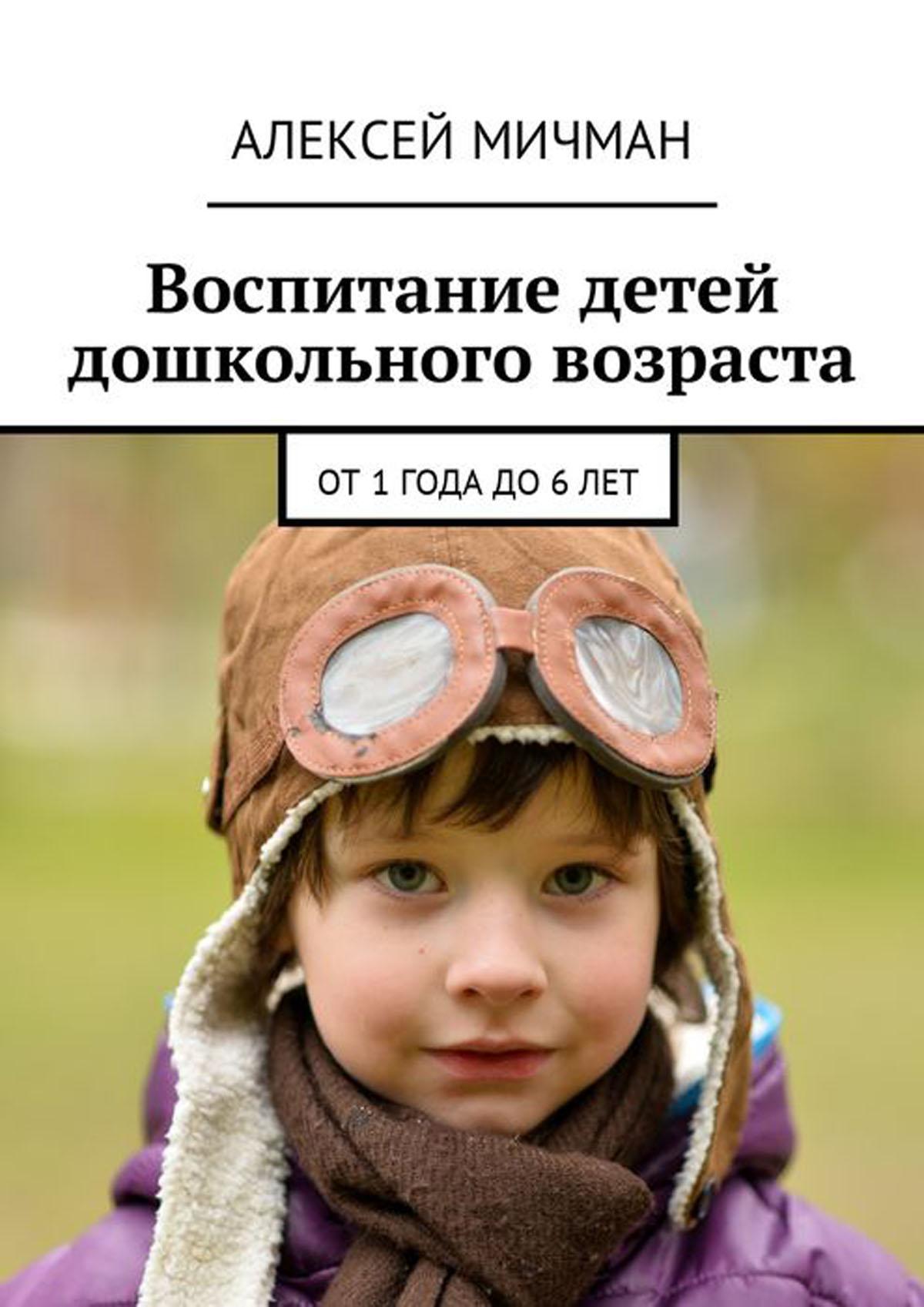Воспитание детей дошкольного возраста. От 1 года до 6 лет. Мичман Алексей