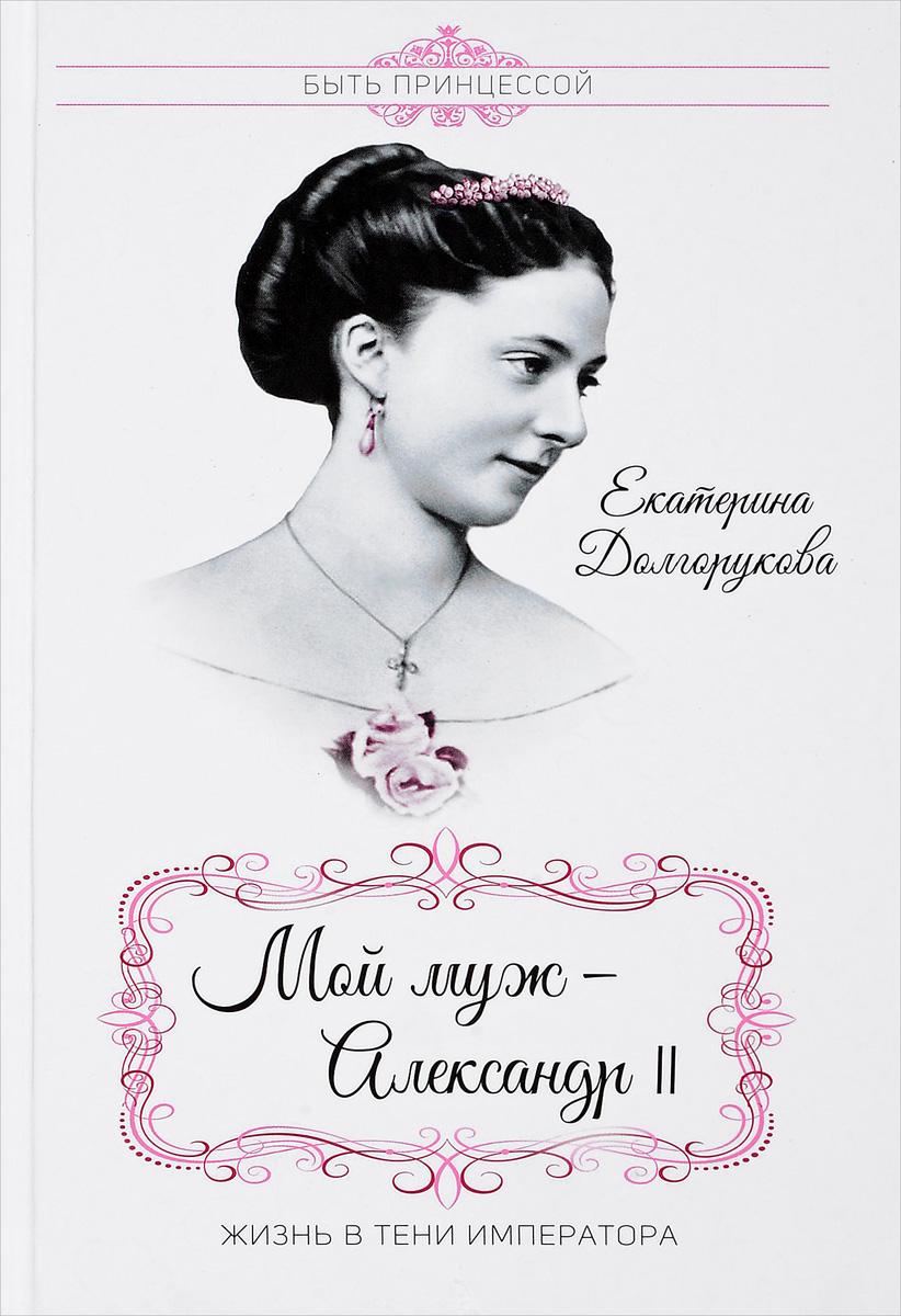 Екатерина Долгорукова Мой муж Александр II. Жизнь в тени императора