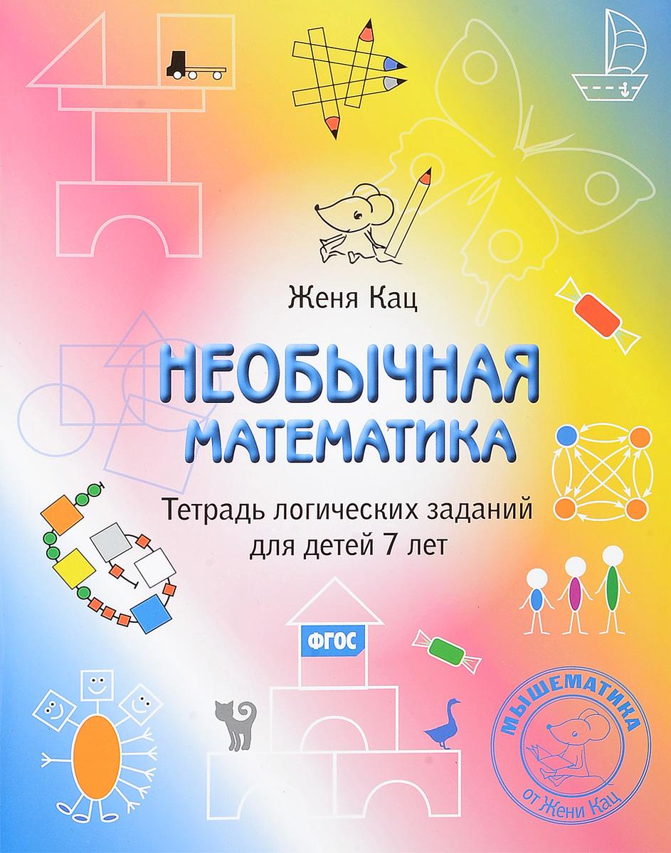 Женя Кац Необычная математика. Тетрадь логических заданий для детей 7 лет женя кац необычная математика тетрадь логических заданий для детей 5 6 лет