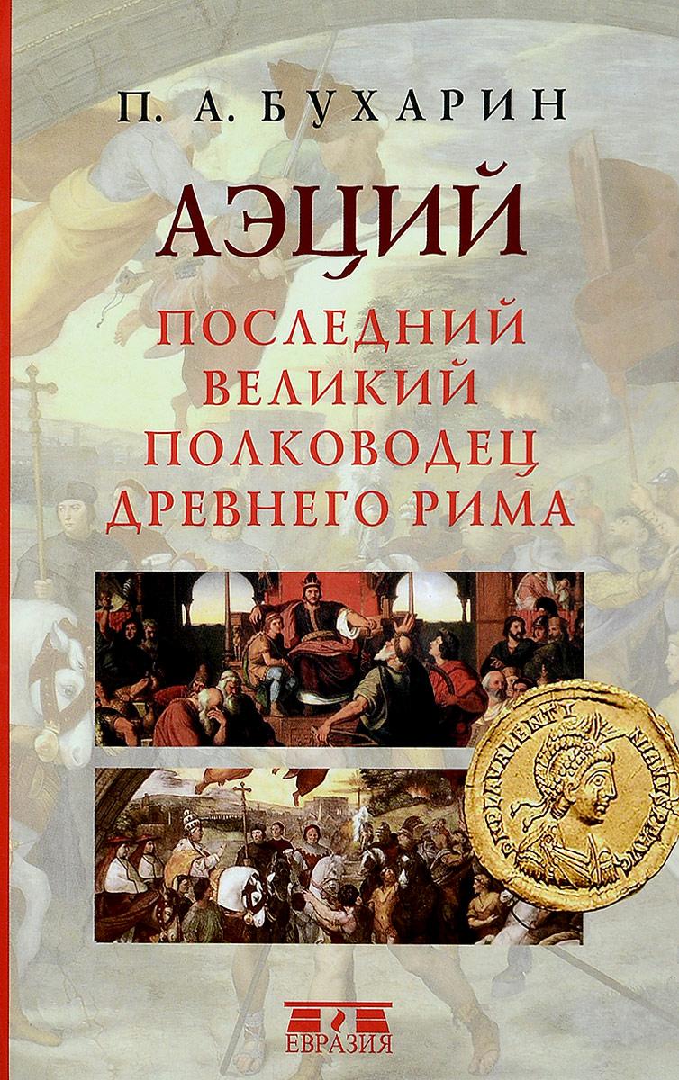 П. А. Бухарин Аэций. Последний великий полководец Древнего Рима