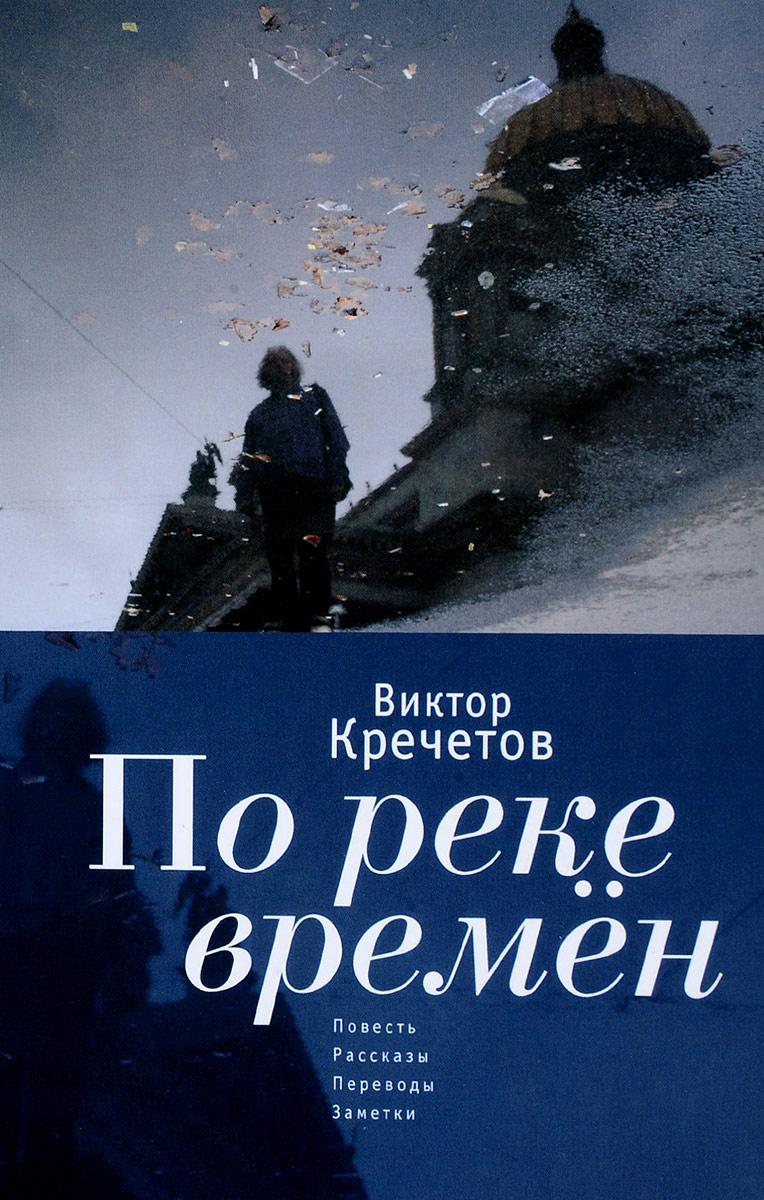 Виктор Кречетов По реке времен. Повесть, рассказы, переводы, заметки