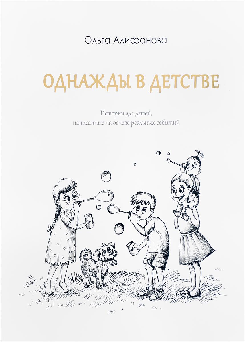 Ольга Алифанова Однажды в детстве. Истории для детей, написанные на основе событий