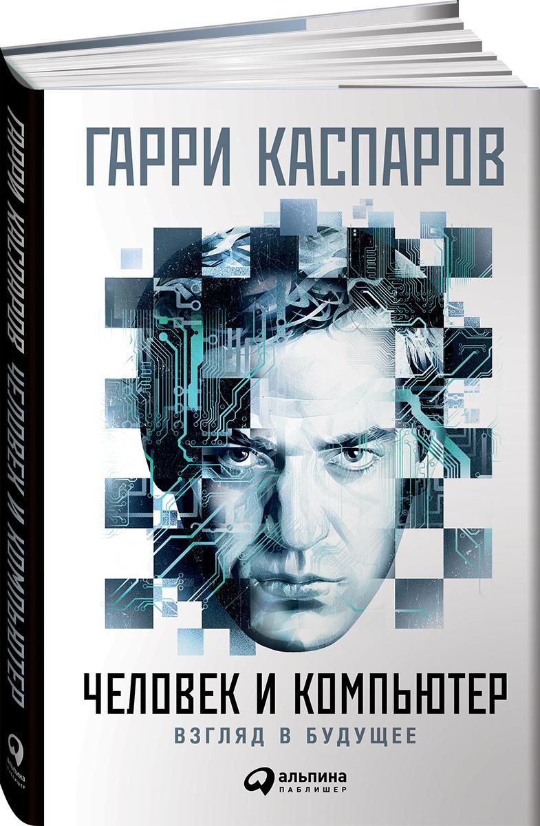 Гарри Каспаров Человек и компьютер. Взгляд в будущее
